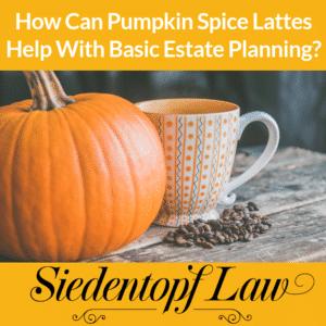 Pumpkin Spice Lattes Estate Planning